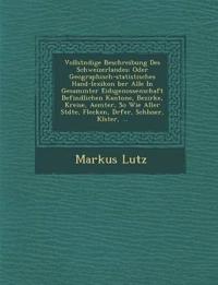 Vollst¿ndige Beschreibung Des Schweizerlandes: Oder Geographisch-statistisches Hand-lexikon ¿ber Alle In Gesammter Eidsgenossenschaft Befindlichen Kan