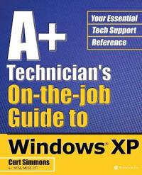 A+ Technician's on the Job Guide to Windows Xp
