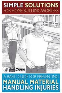Simple Solutions for Home Building Workers: A Basic Guide for Preventing Manual Material Handling Injuries
