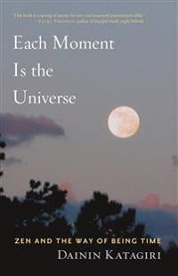 Each Moment Is the Universe: Zen and the Way of Being Time