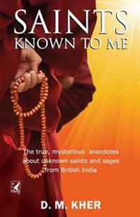 Saints Known to Me: The True, Mysterious Anecdotes about Unknown Saints and Sages from British India