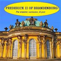 Frederick II of Brandenburg: The Emperor, Warmaster, and Poet