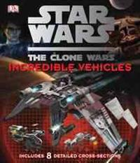 Star Wars the Clone Wars: Incredible Vehicles