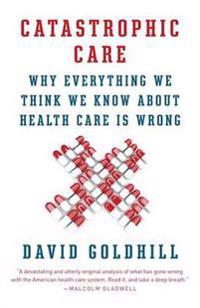 Catastrophic Care: Why Everything We Think We Know about Health Care Is Wrong