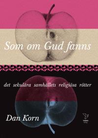 Som om Gud fanns : det sekulära samhällets religiösa rötter - Dan Korn pdf epub