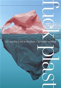 F**k plast; 101 tips for å bli kvitt plast. Og redde verden