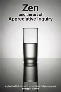 Zen and the Art of Appreciative Inquiry: A Glass Half Full Approach to Organisational Development