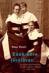 Tänk kära föräldrar : en svensk tonårsflickas brev från klosterskolan i Tyskland 1887-1889