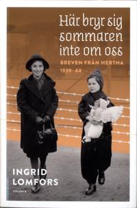 Här bryr sig sommaren inte om oss : Breven från Hertha 1939-44