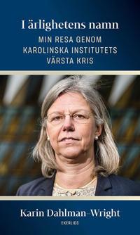 I ärlighetens namn : min resa genom Karolinska Institutets värsta kris - Karin Dahlman-Wright pdf epub
