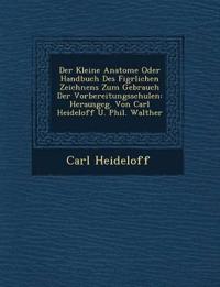 Der Kleine Anatome Oder Handbuch Des Fig¿rlichen Zeichnens Zum Gebrauch Der Vorbereitungsschulen: Herausgeg. Von Carl Heideloff U. Phil. Walther