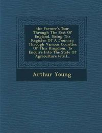 ¿the¿ Farmer's Tour Through The East Of England, Being The Register Of A Journey Through Various Counties Of This Kingdom, To Enquire Into The State O