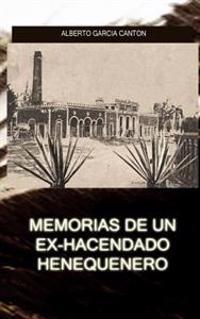 Memorias de Un Ex-Hacendado Henequenero: Y Artículos Para La Prensa