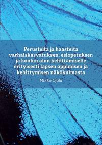 Perusteita ja haasteita varhaiskasvatuksen, esiopetuksen ja koulun alun kehittämiselle erityisesti lapsen oppimisen ja kehittymisen näkökulmasta - Mikko Ojala pdf epub