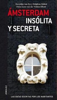 Amsterdam Insolita y Secreta: Local Guides by Local People = Secret Amsterdam
