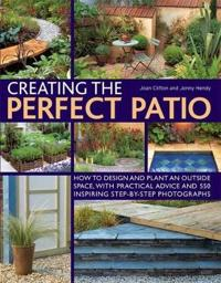 Creating the Perfect Patio: How to Design and Plant an Outside Space, with Practical Advice and 550 Inspiring Step-By-Step Photographs