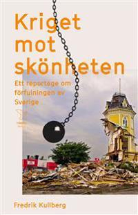 Kriget mot skönheten : ett reportage om förfulningen av Sverige - Fredrik Kullberg pdf epub