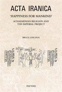 'Happiness for Mankind': Achaemenian Religion and the Imperial Project