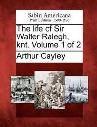 The Life of Sir Walter Ralegh, Knt. Volume 1 of 2