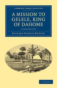 A A Mission to Gelele, King of Dahome 2 Volume Set A Mission to Gelele, King of Dahome