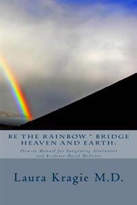 Be the Rainbow * Bridge Heaven and Earth: How-To Manual for Integrating Alternative and Evidence-Based Medicine