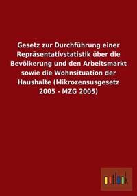 Gesetz Zur Durchfuhrung Einer Reprasentativstatistik Uber Die Bevolkerung Und Den Arbeitsmarkt Sowie Die Wohnsituation Der Haushalte (Mikrozensusgesetz 2005 - Mzg 2005)