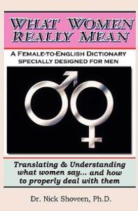What Women Really Mean: Translating & Understanding What Women Say... and How to Properly Deal with Them