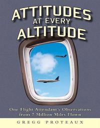 Attitudes at Every Altitude: One Flight Attendant's Observations from 7 Million Miles Flown