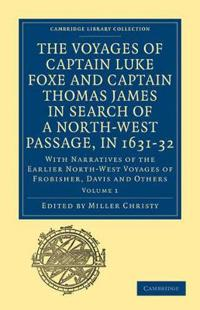 The Cambridge Library Collection - Hakluyt First Series The Voyages of Captain Luke Foxe, of Hull, and Captain Thomas James, of Bristol, in Search of a North-West Passage, in 1631-32