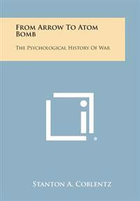 From Arrow to Atom Bomb: The Psychological History of War