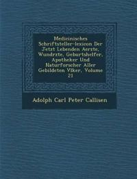 Medicinisches Schriftsteller-Lexicon Der Jetzt Lebenden Aerzte, Wund Rzte, Geburtshelfer, Apotheker Und Naturforscher Aller Gebildeten V Lker, Volume