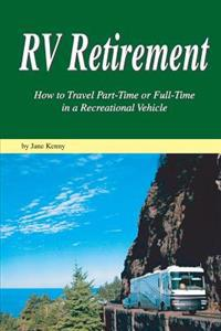 RV Retirement: How to Travel Part-Time or Full-Time in a Recreational Vehicle
