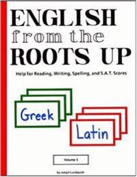 English from the Roots Up, Volume I: Help for Reading, Writing, Spelling & S. A. T. Scores