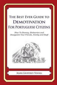 The Best Ever Guide to Demotivation for Portuguese Citizens: How to Dismay, Dishearten and Disappoint Your Friends, Family and Staff