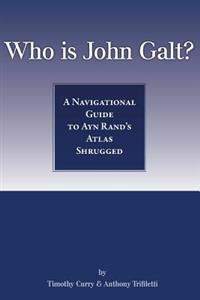 Who Is John Galt?: A Navigational Guide to Ayn Rand's Atlas Shrugged