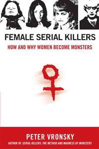 Female Serial Killers: How and Why Women Become Monsters