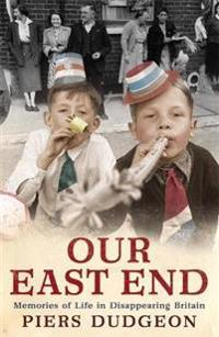 Our east end - memories of life in disappearing britain