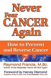 Never fear cancer again - the revolutionary holistic solution to turn off c
