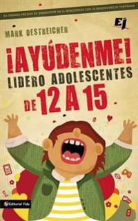 Ayudenme! Lidero Adolescentes de 12 a 15 / Help! I'm a Junior High Youth Worker!
