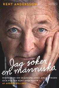 Jag söker en människa : minnesbok om skådespelaren, dramatikern och poeten Kent Andersson
