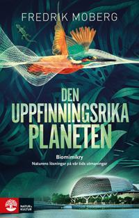 Den uppfinningsrika planeten : biomimikry och naturens lösningar på vår tid