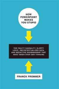 How PowerPoint Makes You Stupid: The Faulty Causality, Sloppy Logic, Decontextualized Data, and Seductive Showmanship That Have Taken Over Our Thinkin