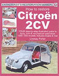 How to Restore Citroen 2cv: Your Step-By-Step Colour Illustrated Guide to Body, Trim & Mechanical Restoration 1949-1990 Models: Includes Dyane & V