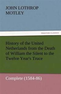 History of the United Netherlands from the Death of William the Silent to the Twelve Year's Truce - Complete (1584-86)
