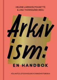 Arkivism : en handbok : hitta, spara och organisera för framtidens historieskrivning