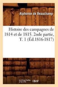 Histoire Des Campagnes de 1814 Et de 1815. 2nde Partie, T. 1 (�d.1816-1817)
