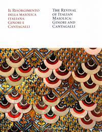 Il Risorgimento Della Maiolica Italiana: Ginori E Cantagalli / The Revival of Italian Maiolica: Ginori and Cantagalli