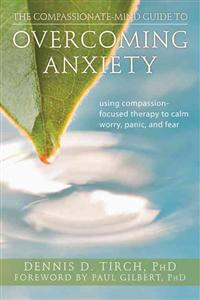 The Compassionate-Mind Guide to Overcoming Anxiety: Using Compassion-Focused Therapy to Calm Worry, Panic, and Fear