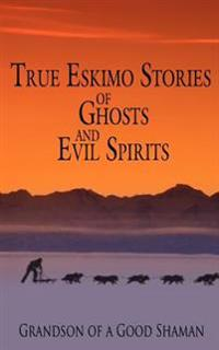 True Eskimo Stories of Ghosts and Evil Spirits