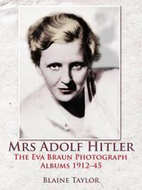 Mrs Adolf Hitler: The Eva Braun Photograph Albums 1912-45